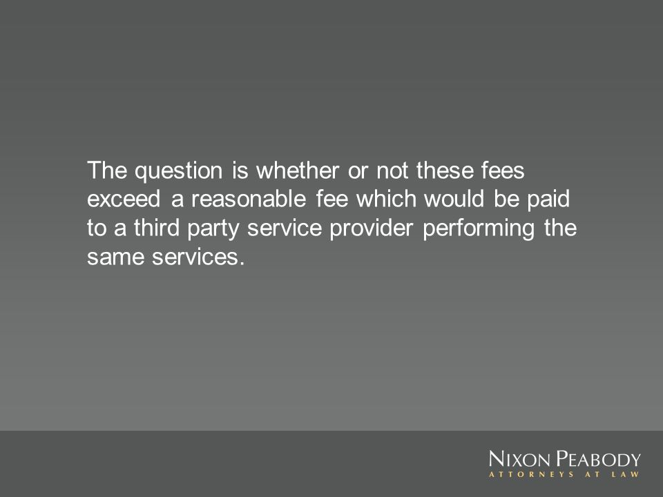 The question is whether or not these fees exceed a reasonable fee which would be paid to a third party service provider performing the same services.