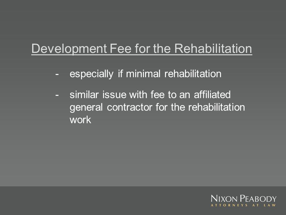 Development Fee for the Rehabilitation - especially if minimal rehabilitation - similar issue with fee to an affiliated general contractor for the rehabilitation work