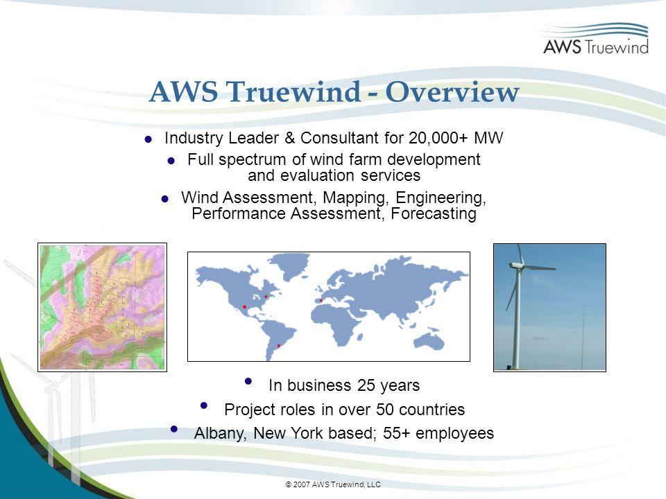 © 2007 AWS Truewind, LLC AWS Truewind - Overview l Industry Leader & Consultant for 20,000+ MW l Full spectrum of wind farm development and evaluation