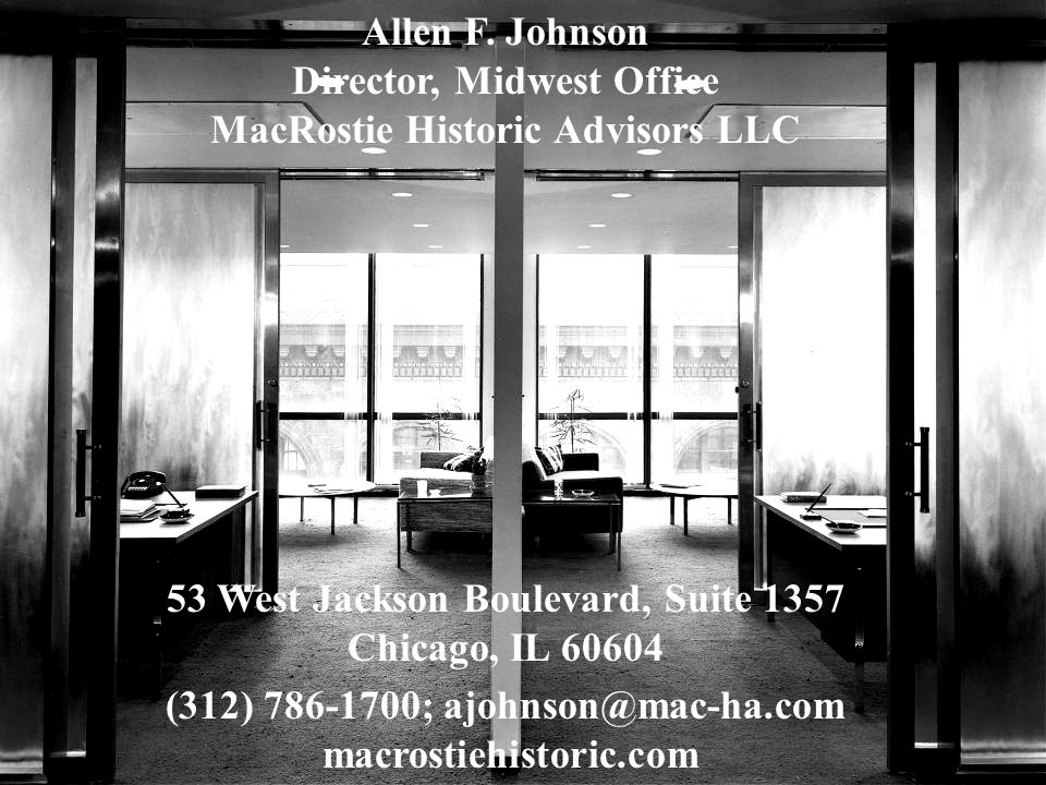 Allen F. Johnson Director, Midwest Office MacRostie Historic Advisors LLC 53 West Jackson Boulevard, Suite 1357 Chicago, IL 60604 (312) 786-1700; ajoh