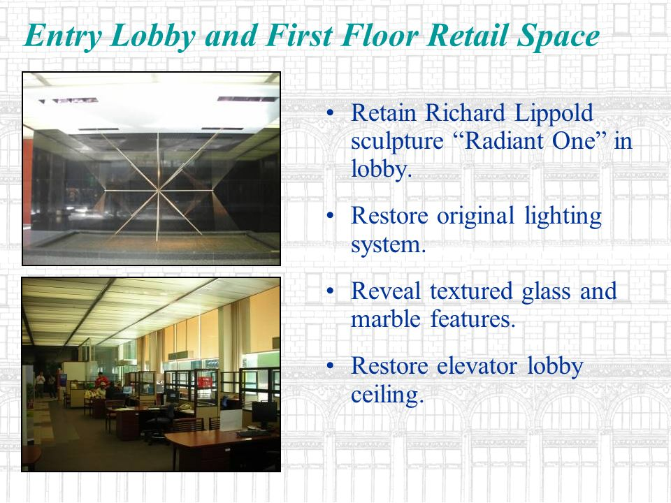 Entry Lobby and First Floor Retail Space Retain Richard Lippold sculpture Radiant One in lobby. Restore original lighting system. Reveal textured glas