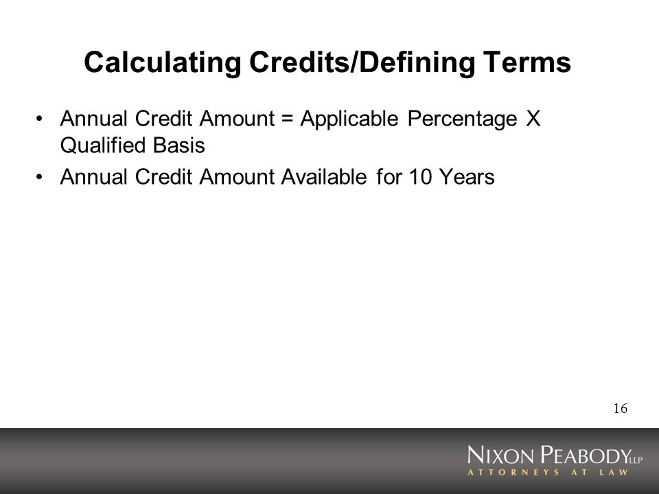 16 Calculating Credits/Defining Terms Annual Credit Amount = Applicable Percentage X Qualified Basis Annual Credit Amount Available for 10 Years