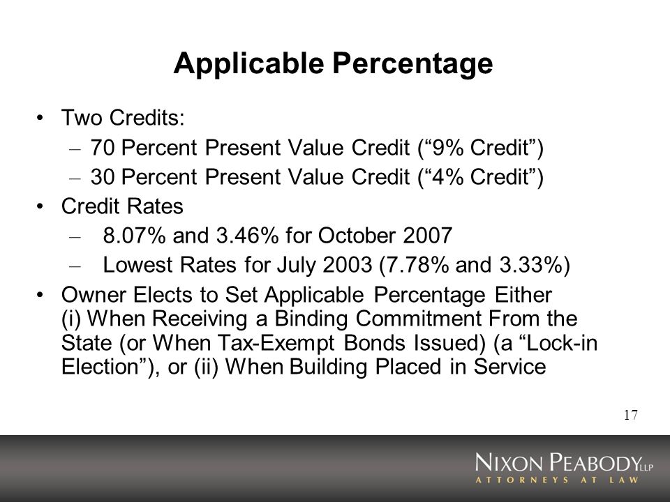 17 Applicable Percentage Two Credits: – 70 Percent Present Value Credit (9% Credit) – 30 Percent Present Value Credit (4% Credit) Credit Rates – 8.07% and 3.46% for October 2007 – Lowest Rates for July 2003 (7.78% and 3.33%) Owner Elects to Set Applicable Percentage Either (i) When Receiving a Binding Commitment From the State (or When Tax-Exempt Bonds Issued) (a Lock-in Election), or (ii) When Building Placed in Service