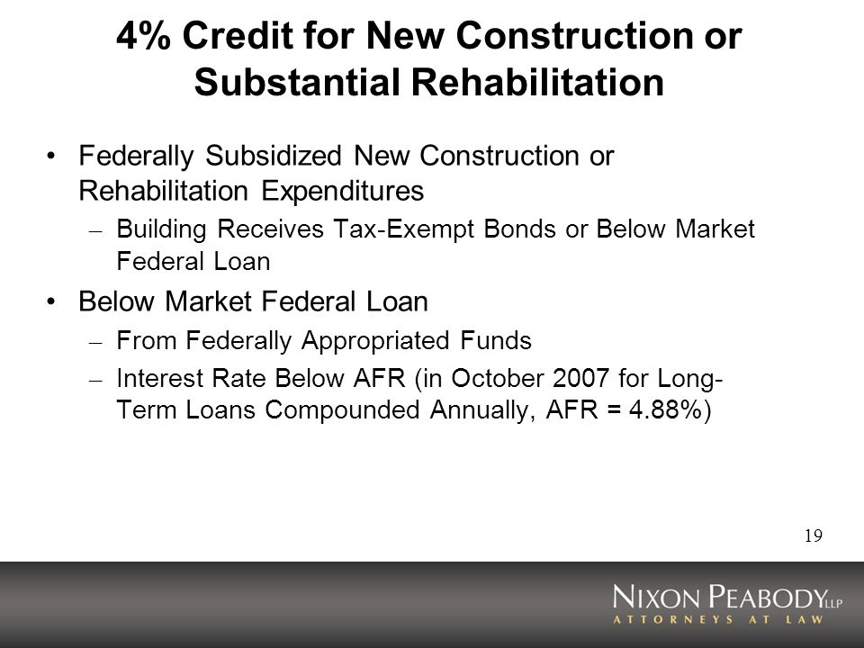 19 4% Credit for New Construction or Substantial Rehabilitation Federally Subsidized New Construction or Rehabilitation Expenditures – Building Receives Tax-Exempt Bonds or Below Market Federal Loan Below Market Federal Loan – From Federally Appropriated Funds – Interest Rate Below AFR (in October 2007 for Long- Term Loans Compounded Annually, AFR = 4.88%)