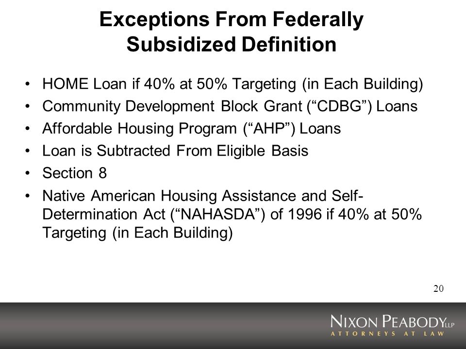 20 Exceptions From Federally Subsidized Definition HOME Loan if 40% at 50% Targeting (in Each Building) Community Development Block Grant (CDBG) Loans Affordable Housing Program (AHP) Loans Loan is Subtracted From Eligible Basis Section 8 Native American Housing Assistance and Self- Determination Act (NAHASDA) of 1996 if 40% at 50% Targeting (in Each Building)