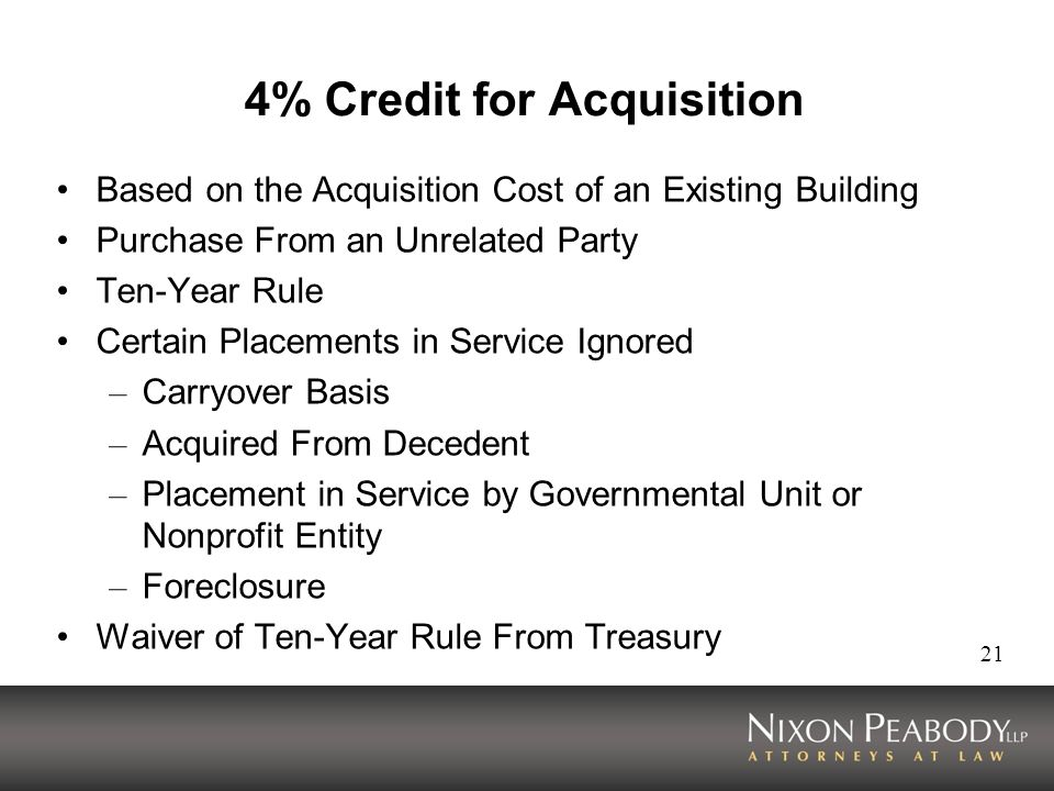 21 4% Credit for Acquisition Based on the Acquisition Cost of an Existing Building Purchase From an Unrelated Party Ten-Year Rule Certain Placements in Service Ignored – Carryover Basis – Acquired From Decedent – Placement in Service by Governmental Unit or Nonprofit Entity – Foreclosure Waiver of Ten-Year Rule From Treasury