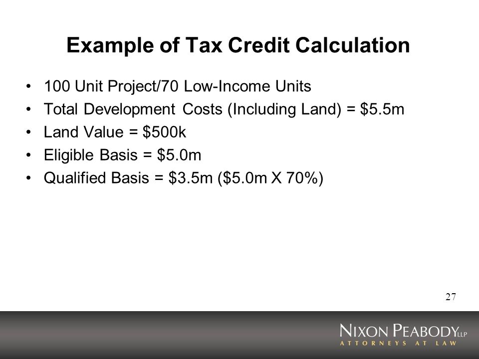 27 Example of Tax Credit Calculation 100 Unit Project/70 Low-Income Units Total Development Costs (Including Land) = $5.5m Land Value = $500k Eligible Basis = $5.0m Qualified Basis = $3.5m ($5.0m X 70%)