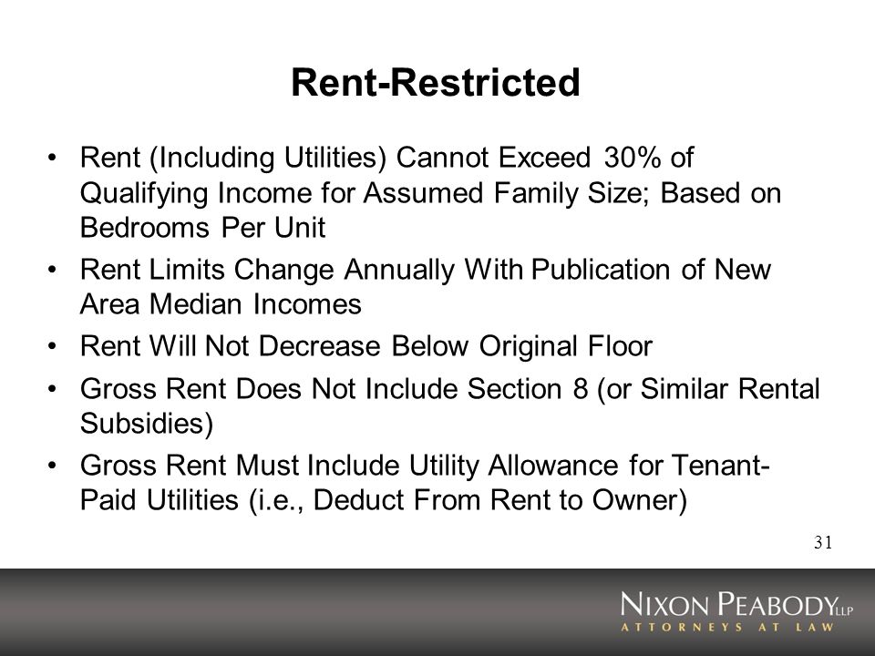 31 Rent-Restricted Rent (Including Utilities) Cannot Exceed 30% of Qualifying Income for Assumed Family Size; Based on Bedrooms Per Unit Rent Limits Change Annually With Publication of New Area Median Incomes Rent Will Not Decrease Below Original Floor Gross Rent Does Not Include Section 8 (or Similar Rental Subsidies) Gross Rent Must Include Utility Allowance for Tenant- Paid Utilities (i.e., Deduct From Rent to Owner)