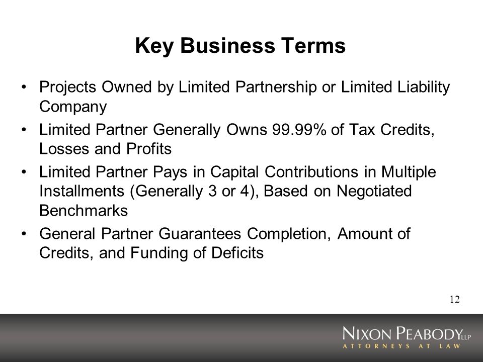 12 Key Business Terms Projects Owned by Limited Partnership or Limited Liability Company Limited Partner Generally Owns 99.99% of Tax Credits, Losses and Profits Limited Partner Pays in Capital Contributions in Multiple Installments (Generally 3 or 4), Based on Negotiated Benchmarks General Partner Guarantees Completion, Amount of Credits, and Funding of Deficits