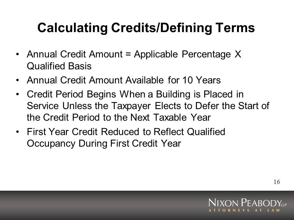16 Calculating Credits/Defining Terms Annual Credit Amount = Applicable Percentage X Qualified Basis Annual Credit Amount Available for 10 Years Credit Period Begins When a Building is Placed in Service Unless the Taxpayer Elects to Defer the Start of the Credit Period to the Next Taxable Year First Year Credit Reduced to Reflect Qualified Occupancy During First Credit Year