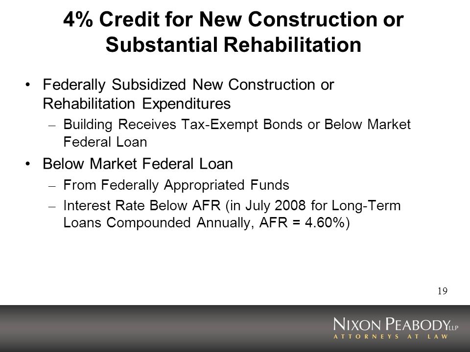 19 4% Credit for New Construction or Substantial Rehabilitation Federally Subsidized New Construction or Rehabilitation Expenditures – Building Receives Tax-Exempt Bonds or Below Market Federal Loan Below Market Federal Loan – From Federally Appropriated Funds – Interest Rate Below AFR (in July 2008 for Long-Term Loans Compounded Annually, AFR = 4.60%)