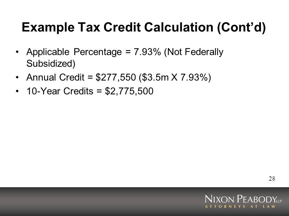 28 Example Tax Credit Calculation (Contd) Applicable Percentage = 7.93% (Not Federally Subsidized) Annual Credit = $277,550 ($3.5m X 7.93%) 10-Year Credits = $2,775,500