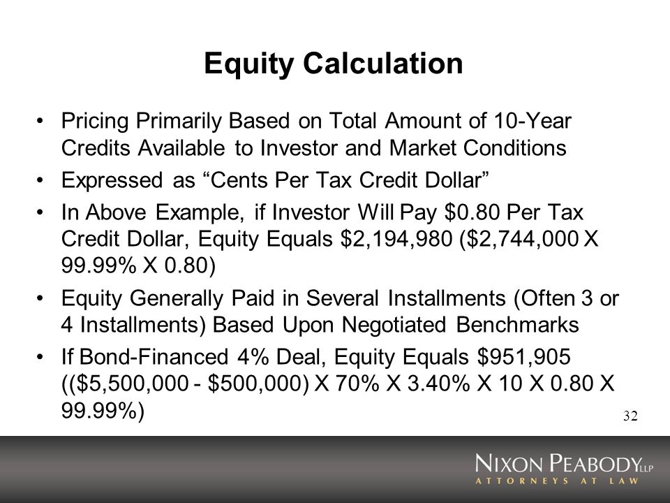 32 Equity Calculation Pricing Primarily Based on Total Amount of 10-Year Credits Available to Investor and Market Conditions Expressed as Cents Per Tax Credit Dollar In Above Example, if Investor Will Pay $0.80 Per Tax Credit Dollar, Equity Equals $2,194,980 ($2,744,000 X 99.99% X 0.80) Equity Generally Paid in Several Installments (Often 3 or 4 Installments) Based Upon Negotiated Benchmarks If Bond-Financed 4% Deal, Equity Equals $951,905 (($5,500,000 - $500,000) X 70% X 3.40% X 10 X 0.80 X 99.99%)