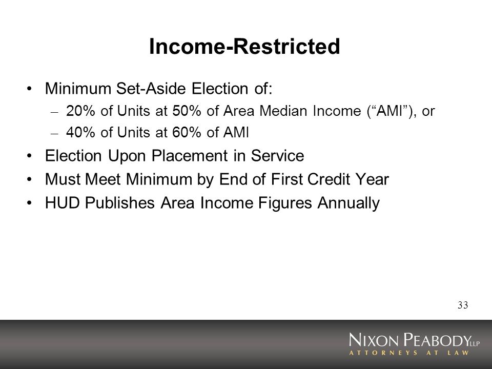 33 Income-Restricted Minimum Set-Aside Election of: – 20% of Units at 50% of Area Median Income (AMI), or – 40% of Units at 60% of AMI Election Upon Placement in Service Must Meet Minimum by End of First Credit Year HUD Publishes Area Income Figures Annually