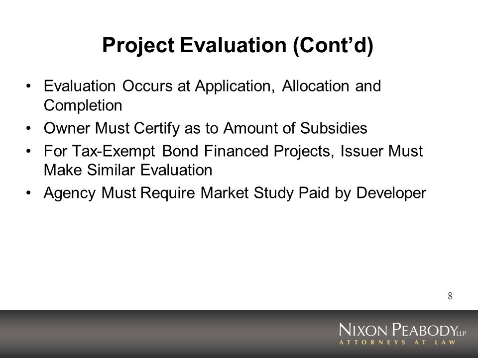 8 Project Evaluation (Contd) Evaluation Occurs at Application, Allocation and Completion Owner Must Certify as to Amount of Subsidies For Tax-Exempt Bond Financed Projects, Issuer Must Make Similar Evaluation Agency Must Require Market Study Paid by Developer