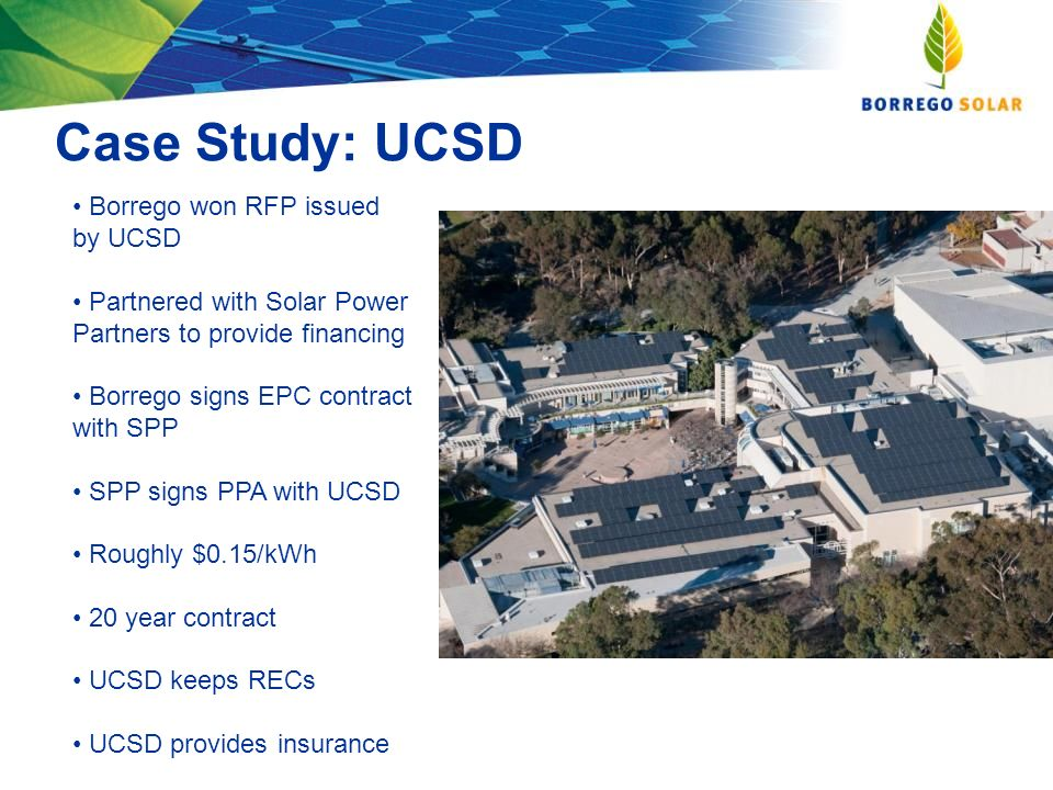 Case Study: UCSD Borrego won RFP issued by UCSD Partnered with Solar Power Partners to provide financing Borrego signs EPC contract with SPP SPP signs PPA with UCSD Roughly $0.15/kWh 20 year contract UCSD keeps RECs UCSD provides insurance