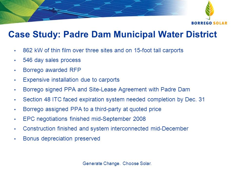 Case Study: Padre Dam Municipal Water District 862 kW of thin film over three sites and on 15-foot tall carports 546 day sales process Borrego awarded RFP Expensive installation due to carports Borrego signed PPA and Site-Lease Agreement with Padre Dam Section 48 ITC faced expiration system needed completion by Dec.