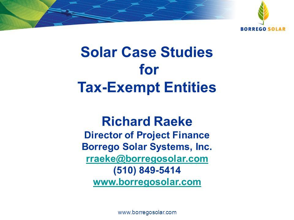 Solar Case Studies for Tax-Exempt Entities Richard Raeke Director of Project Finance Borrego Solar Systems, Inc. rraeke@borregosolar.com (510) 849-541
