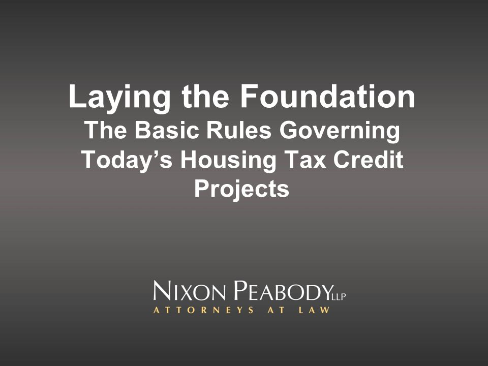 Laying the Foundation The Basic Rules Governing Todays Housing Tax Credit Projects