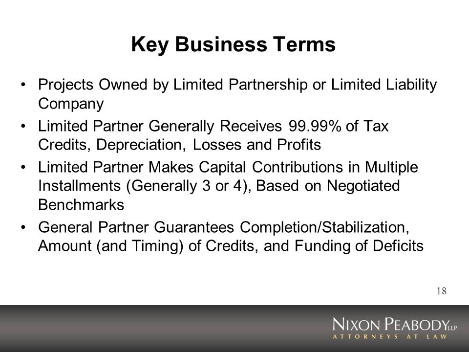 18 Key Business Terms Projects Owned by Limited Partnership or Limited Liability Company Limited Partner Generally Receives 99.99% of Tax Credits, Depreciation, Losses and Profits Limited Partner Makes Capital Contributions in Multiple Installments (Generally 3 or 4), Based on Negotiated Benchmarks General Partner Guarantees Completion/Stabilization, Amount (and Timing) of Credits, and Funding of Deficits