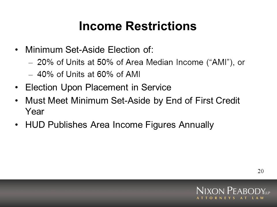 20 Income Restrictions Minimum Set-Aside Election of: – 20% of Units at 50% of Area Median Income (AMI), or – 40% of Units at 60% of AMI Election Upon Placement in Service Must Meet Minimum Set-Aside by End of First Credit Year HUD Publishes Area Income Figures Annually
