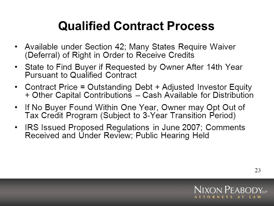 23 Qualified Contract Process Available under Section 42; Many States Require Waiver (Deferral) of Right in Order to Receive Credits State to Find Buyer if Requested by Owner After 14th Year Pursuant to Qualified Contract Contract Price = Outstanding Debt + Adjusted Investor Equity + Other Capital Contributions – Cash Available for Distribution If No Buyer Found Within One Year, Owner may Opt Out of Tax Credit Program (Subject to 3-Year Transition Period) IRS Issued Proposed Regulations in June 2007; Comments Received and Under Review; Public Hearing Held