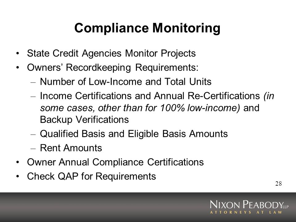 28 Compliance Monitoring State Credit Agencies Monitor Projects Owners Recordkeeping Requirements: – Number of Low-Income and Total Units – Income Certifications and Annual Re-Certifications (in some cases, other than for 100% low-income) and Backup Verifications – Qualified Basis and Eligible Basis Amounts – Rent Amounts Owner Annual Compliance Certifications Check QAP for Requirements