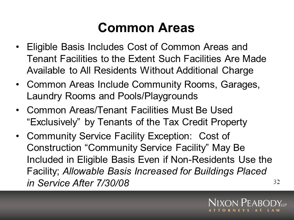 32 Common Areas Eligible Basis Includes Cost of Common Areas and Tenant Facilities to the Extent Such Facilities Are Made Available to All Residents Without Additional Charge Common Areas Include Community Rooms, Garages, Laundry Rooms and Pools/Playgrounds Common Areas/Tenant Facilities Must Be Used Exclusively by Tenants of the Tax Credit Property Community Service Facility Exception: Cost of Construction Community Service Facility May Be Included in Eligible Basis Even if Non-Residents Use the Facility; Allowable Basis Increased for Buildings Placed in Service After 7/30/08