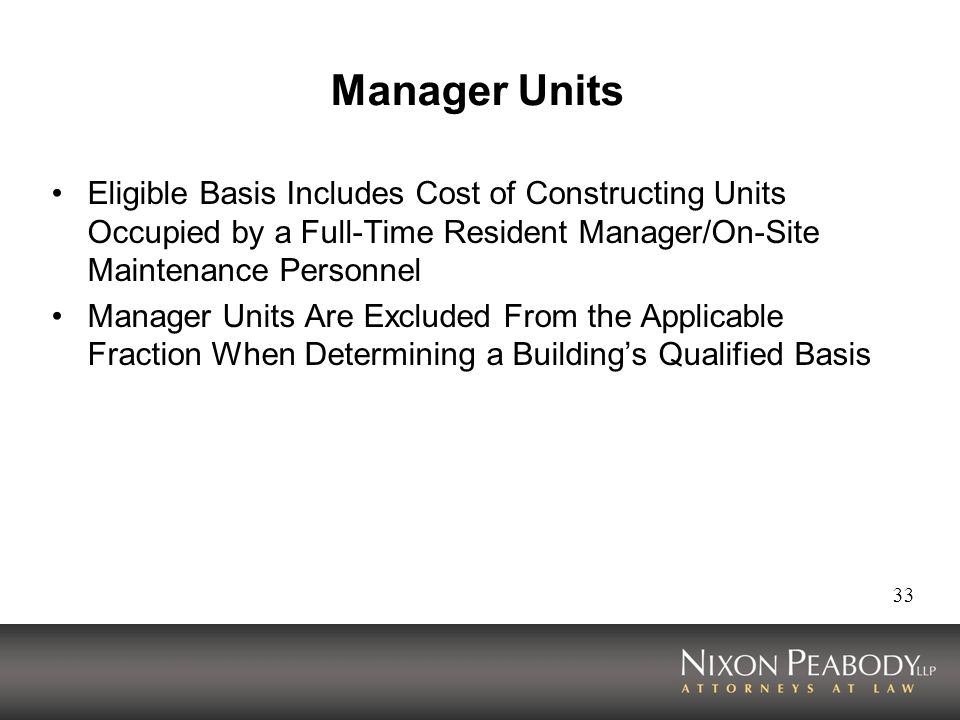 33 Manager Units Eligible Basis Includes Cost of Constructing Units Occupied by a Full-Time Resident Manager/On-Site Maintenance Personnel Manager Units Are Excluded From the Applicable Fraction When Determining a Buildings Qualified Basis