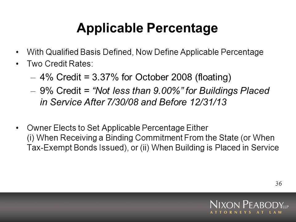 36 Applicable Percentage With Qualified Basis Defined, Now Define Applicable Percentage Two Credit Rates: – 4% Credit = 3.37% for October 2008 (floating) – 9% Credit = Not less than 9.00% for Buildings Placed in Service After 7/30/08 and Before 12/31/13 Owner Elects to Set Applicable Percentage Either (i) When Receiving a Binding Commitment From the State (or When Tax-Exempt Bonds Issued), or (ii) When Building is Placed in Service