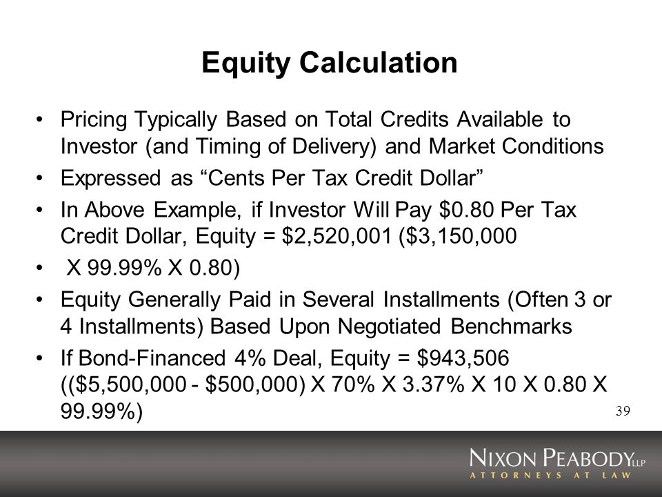 39 Equity Calculation Pricing Typically Based on Total Credits Available to Investor (and Timing of Delivery) and Market Conditions Expressed as Cents Per Tax Credit Dollar In Above Example, if Investor Will Pay $0.80 Per Tax Credit Dollar, Equity = $2,520,001 ($3,150,000 X 99.99% X 0.80) Equity Generally Paid in Several Installments (Often 3 or 4 Installments) Based Upon Negotiated Benchmarks If Bond-Financed 4% Deal, Equity = $943,506 (($5,500,000 - $500,000) X 70% X 3.37% X 10 X 0.80 X 99.99%)