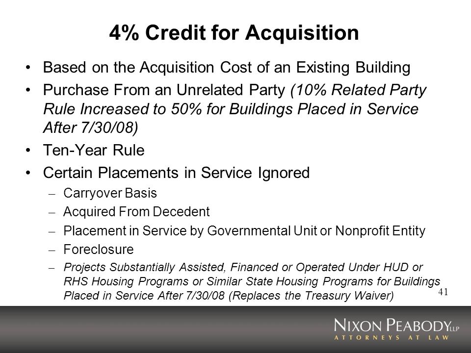 41 4% Credit for Acquisition Based on the Acquisition Cost of an Existing Building Purchase From an Unrelated Party (10% Related Party Rule Increased to 50% for Buildings Placed in Service After 7/30/08) Ten-Year Rule Certain Placements in Service Ignored – Carryover Basis – Acquired From Decedent – Placement in Service by Governmental Unit or Nonprofit Entity – Foreclosure – Projects Substantially Assisted, Financed or Operated Under HUD or RHS Housing Programs or Similar State Housing Programs for Buildings Placed in Service After 7/30/08 (Replaces the Treasury Waiver)