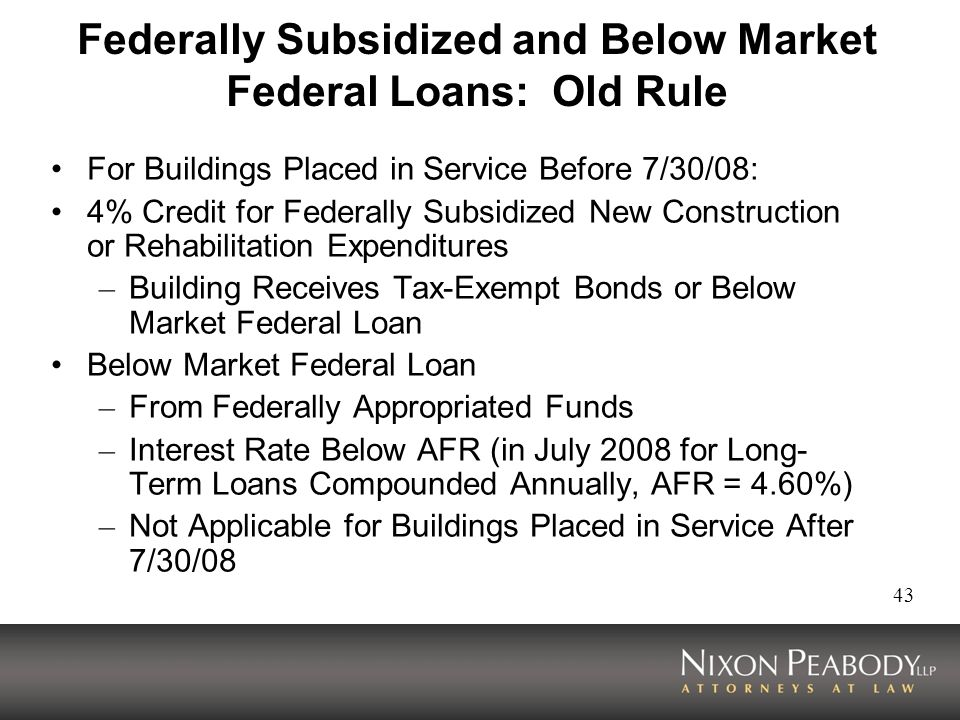 43 Federally Subsidized and Below Market Federal Loans: Old Rule For Buildings Placed in Service Before 7/30/08: 4% Credit for Federally Subsidized New Construction or Rehabilitation Expenditures – Building Receives Tax-Exempt Bonds or Below Market Federal Loan Below Market Federal Loan – From Federally Appropriated Funds – Interest Rate Below AFR (in July 2008 for Long- Term Loans Compounded Annually, AFR = 4.60%) – Not Applicable for Buildings Placed in Service After 7/30/08