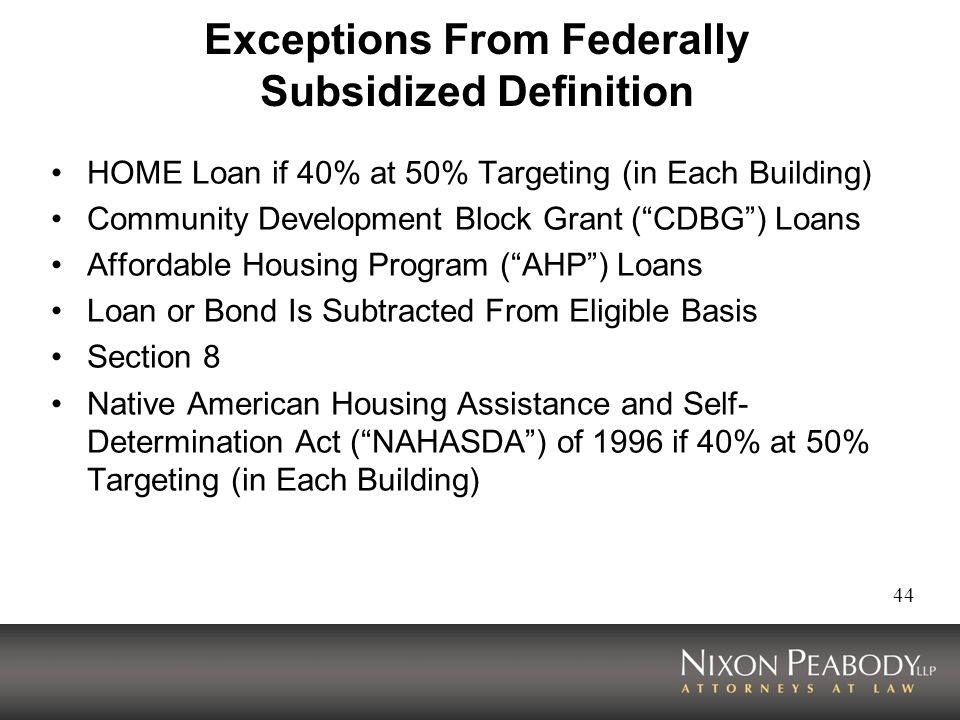 44 Exceptions From Federally Subsidized Definition HOME Loan if 40% at 50% Targeting (in Each Building) Community Development Block Grant (CDBG) Loans Affordable Housing Program (AHP) Loans Loan or Bond Is Subtracted From Eligible Basis Section 8 Native American Housing Assistance and Self- Determination Act (NAHASDA) of 1996 if 40% at 50% Targeting (in Each Building)