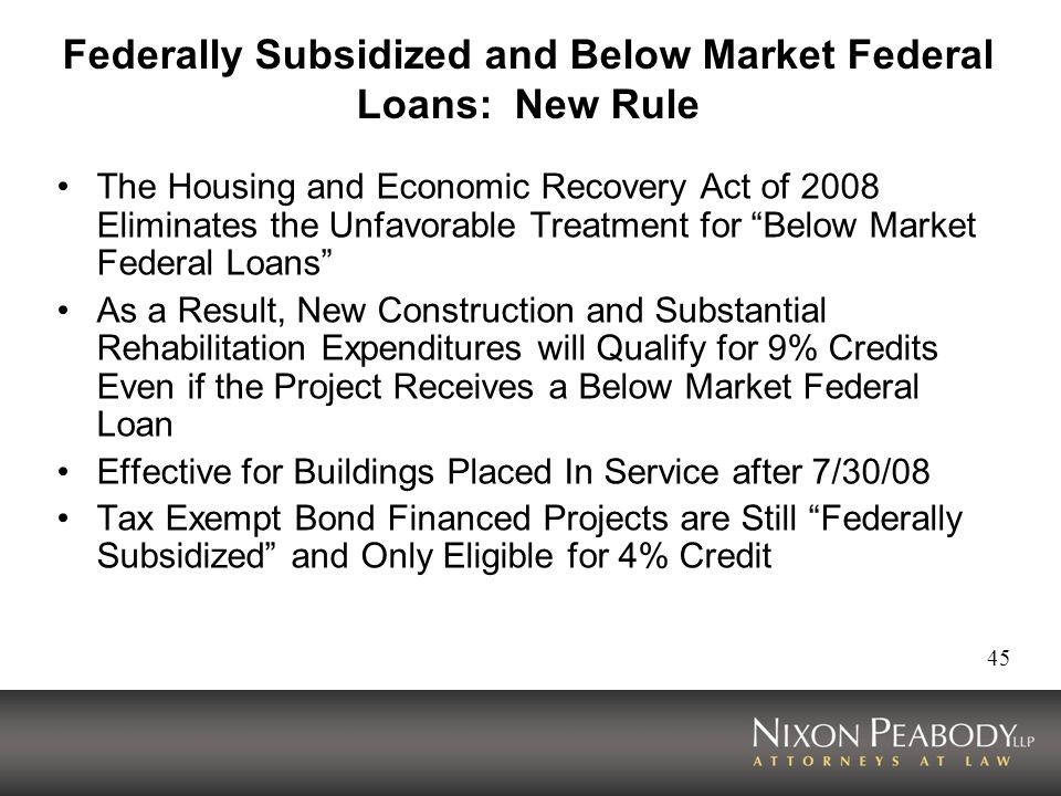 45 Federally Subsidized and Below Market Federal Loans: New Rule The Housing and Economic Recovery Act of 2008 Eliminates the Unfavorable Treatment for Below Market Federal Loans As a Result, New Construction and Substantial Rehabilitation Expenditures will Qualify for 9% Credits Even if the Project Receives a Below Market Federal Loan Effective for Buildings Placed In Service after 7/30/08 Tax Exempt Bond Financed Projects are Still Federally Subsidized and Only Eligible for 4% Credit