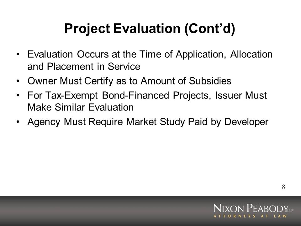 8 Project Evaluation (Contd) Evaluation Occurs at the Time of Application, Allocation and Placement in Service Owner Must Certify as to Amount of Subsidies For Tax-Exempt Bond-Financed Projects, Issuer Must Make Similar Evaluation Agency Must Require Market Study Paid by Developer