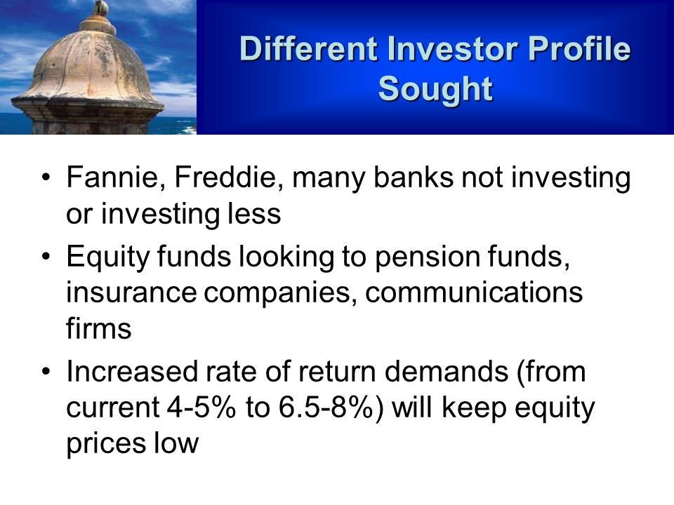 Different Investor Profile Sought Fannie, Freddie, many banks not investing or investing less Equity funds looking to pension funds, insurance companies, communications firms Increased rate of return demands (from current 4-5% to 6.5-8%) will keep equity prices low