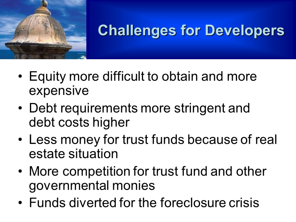 Challenges for Developers Equity more difficult to obtain and more expensive Debt requirements more stringent and debt costs higher Less money for trust funds because of real estate situation More competition for trust fund and other governmental monies Funds diverted for the foreclosure crisis