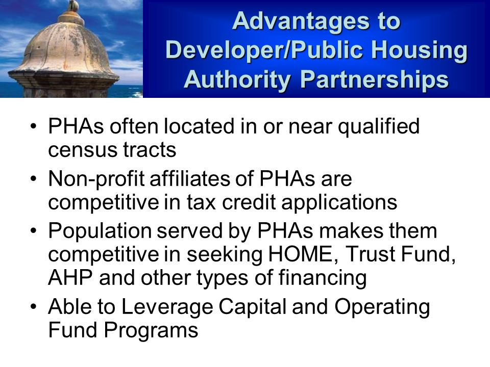Advantages to Developer/Public Housing Authority Partnerships PHAs often located in or near qualified census tracts Non-profit affiliates of PHAs are competitive in tax credit applications Population served by PHAs makes them competitive in seeking HOME, Trust Fund, AHP and other types of financing Able to Leverage Capital and Operating Fund Programs