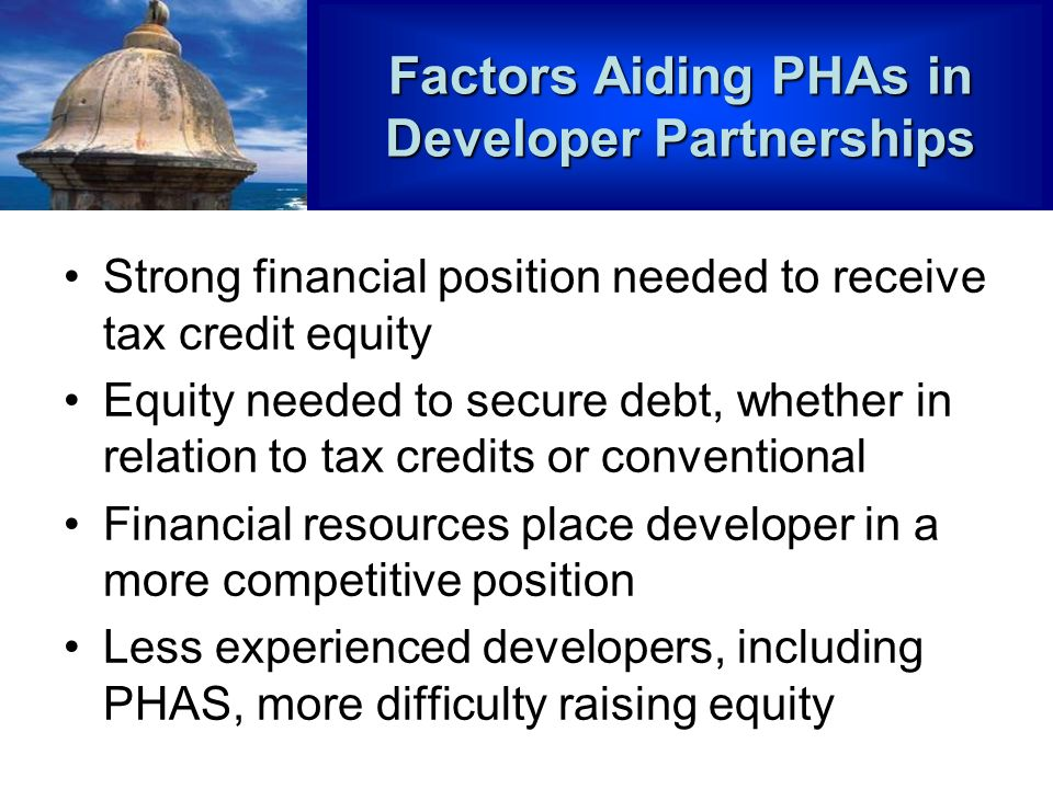 Factors Aiding PHAs in Developer Partnerships Strong financial position needed to receive tax credit equity Equity needed to secure debt, whether in relation to tax credits or conventional Financial resources place developer in a more competitive position Less experienced developers, including PHAS, more difficulty raising equity