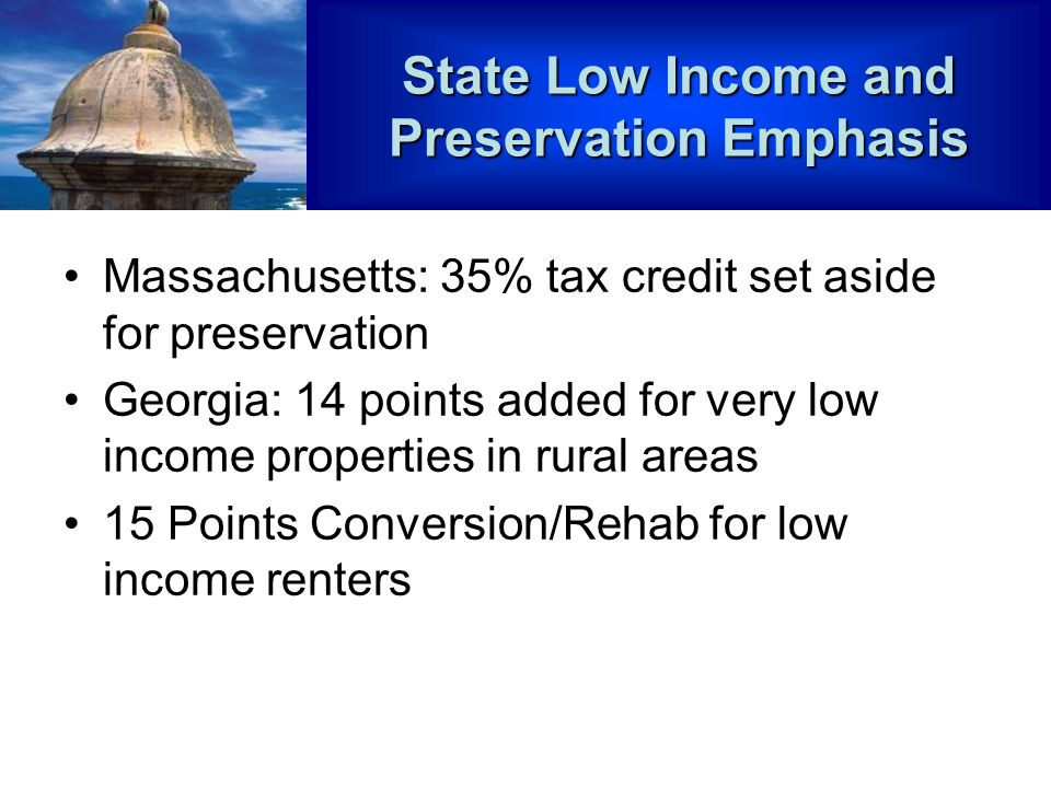 State Low Income and Preservation Emphasis Massachusetts: 35% tax credit set aside for preservation Georgia: 14 points added for very low income properties in rural areas 15 Points Conversion/Rehab for low income renters
