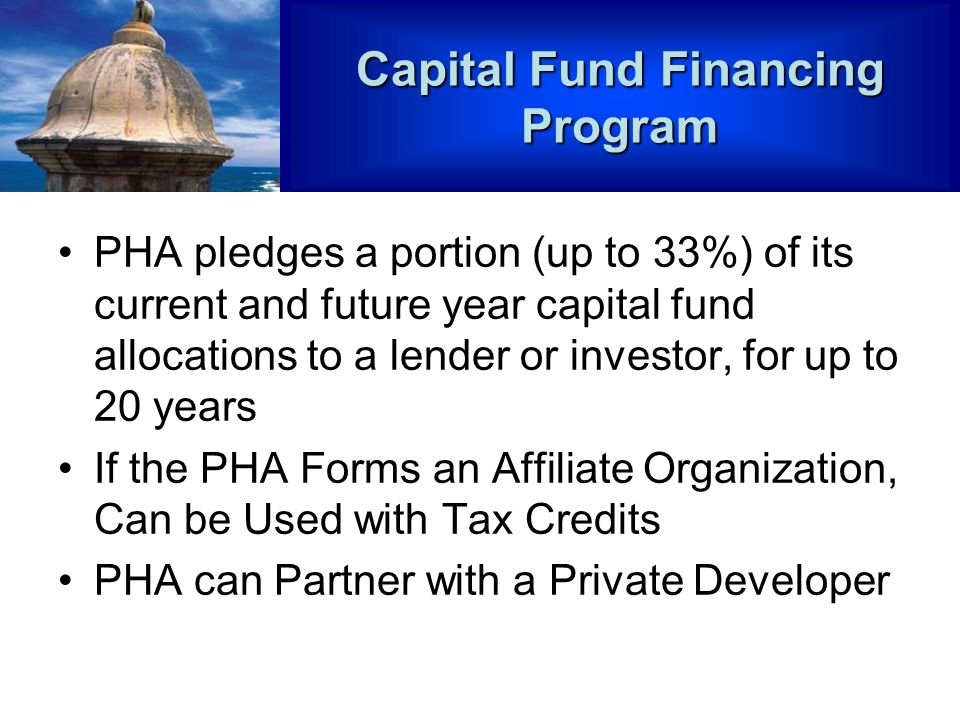 Capital Fund Financing Program PHA pledges a portion (up to 33%) of its current and future year capital fund allocations to a lender or investor, for up to 20 years If the PHA Forms an Affiliate Organization, Can be Used with Tax Credits PHA can Partner with a Private Developer