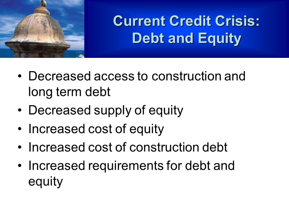 Current Credit Crisis: Debt and Equity Decreased access to construction and long term debt Decreased supply of equity Increased cost of equity Increased cost of construction debt Increased requirements for debt and equity