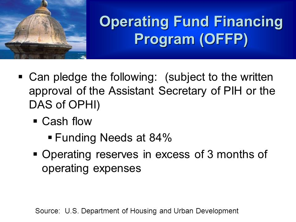 Operating Fund Financing Program (OFFP) Can pledge the following: (subject to the written approval of the Assistant Secretary of PIH or the DAS of OPHI) Cash flow Funding Needs at 84% Operating reserves in excess of 3 months of operating expenses Source: U.S.