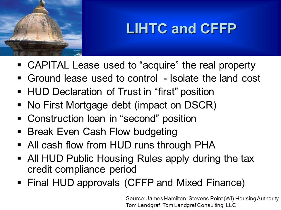 LIHTC and CFFP CAPITAL Lease used to acquire the real property Ground lease used to control - Isolate the land cost HUD Declaration of Trust in first position No First Mortgage debt (impact on DSCR) Construction loan in second position Break Even Cash Flow budgeting All cash flow from HUD runs through PHA All HUD Public Housing Rules apply during the tax credit compliance period Final HUD approvals (CFFP and Mixed Finance) Source: James Hamilton, Stevens Point (WI) Housing Authority Tom Landgraf, Tom Landgraf Consulting, LLC