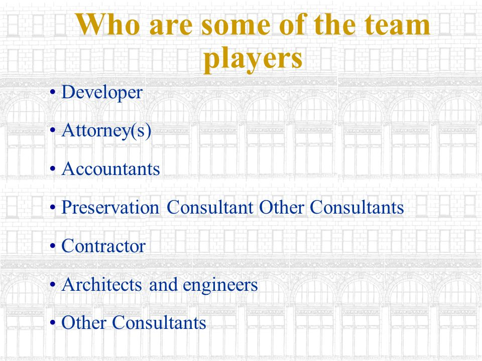 Who are some of the team players Developer Attorney(s) Accountants Preservation Consultant Other Consultants Contractor Architects and engineers Other Consultants