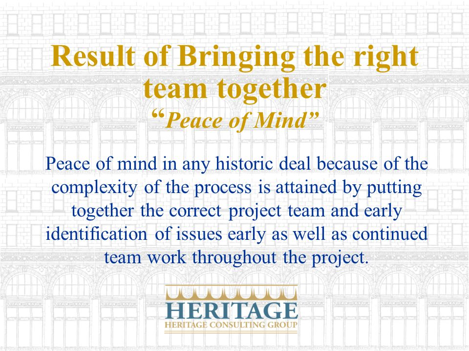 Result of Bringing the right team together Peace of Mind Peace of mind in any historic deal because of the complexity of the process is attained by putting together the correct project team and early identification of issues early as well as continued team work throughout the project.