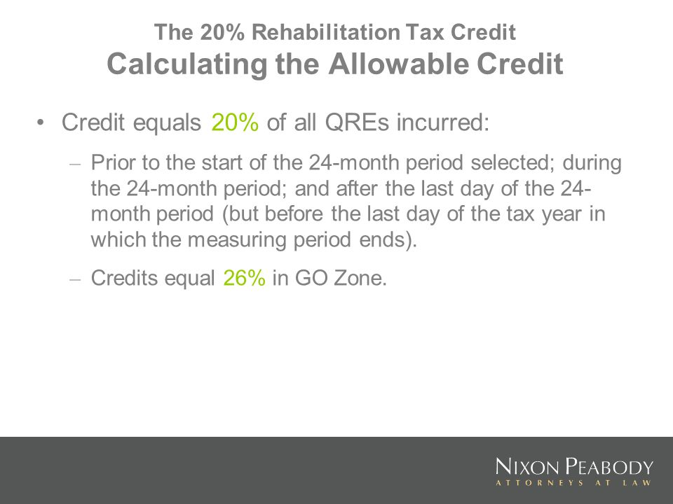 The 20% Rehabilitation Tax Credit Calculating the Allowable Credit Credit equals 20% of all QREs incurred: – Prior to the start of the 24-month period selected; during the 24-month period; and after the last day of the 24- month period (but before the last day of the tax year in which the measuring period ends).