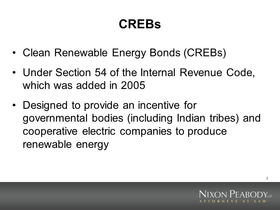 2 CREBs Clean Renewable Energy Bonds (CREBs) Under Section 54 of the Internal Revenue Code, which was added in 2005 Designed to provide an incentive f