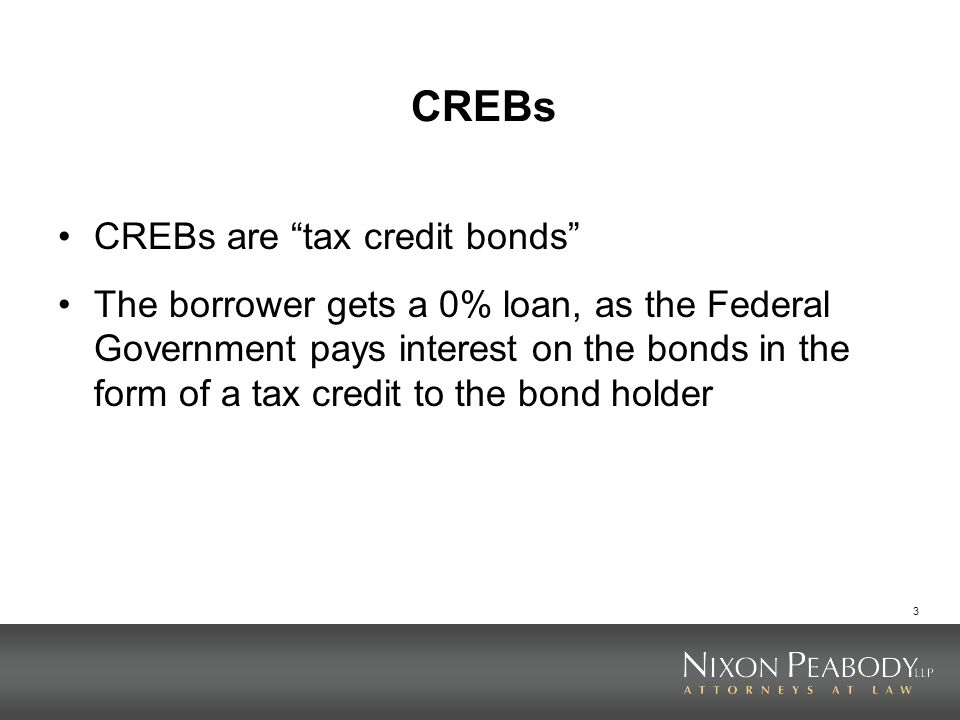 3 CREBs CREBs are tax credit bonds The borrower gets a 0% loan, as the Federal Government pays interest on the bonds in the form of a tax credit to th